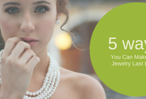 Top 5 Ways You Can Make Your Jewellery Last Longer
